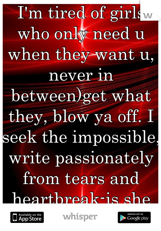 I'm tired of girls who only need u when they want u, never in between)get what they, blow ya off. I seek the impossible, write passionately from tears and heartbreak-is she out there, looking for me.