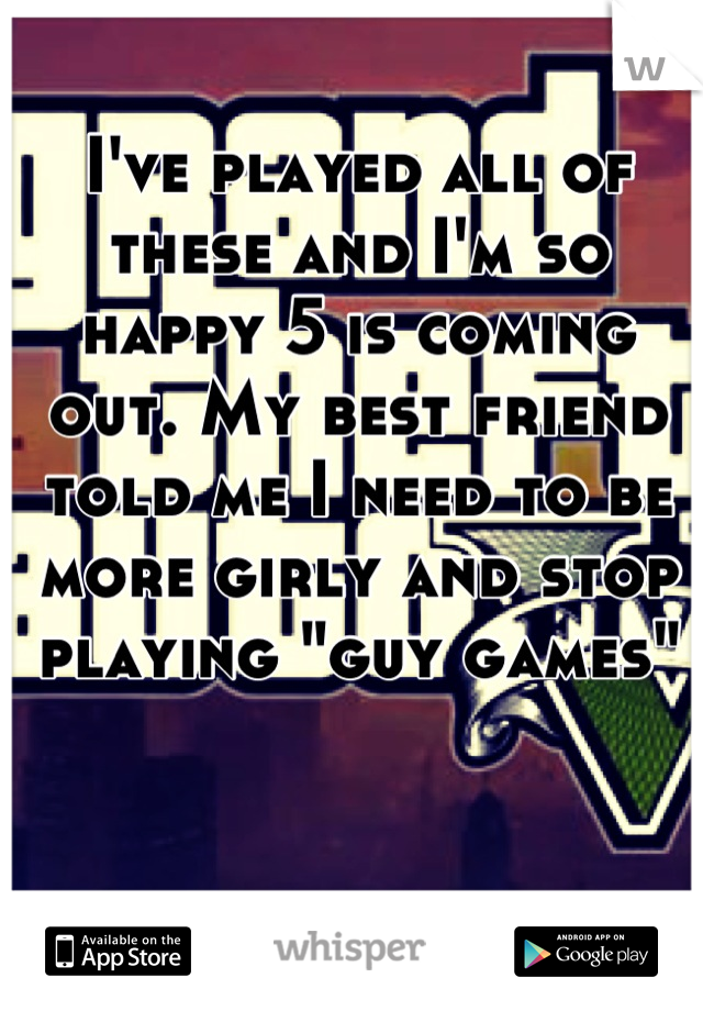 """I've played all of these and I'm so happy 5 is coming out. My best friend told me I need to be more girly and stop playing """"guy games"""""""