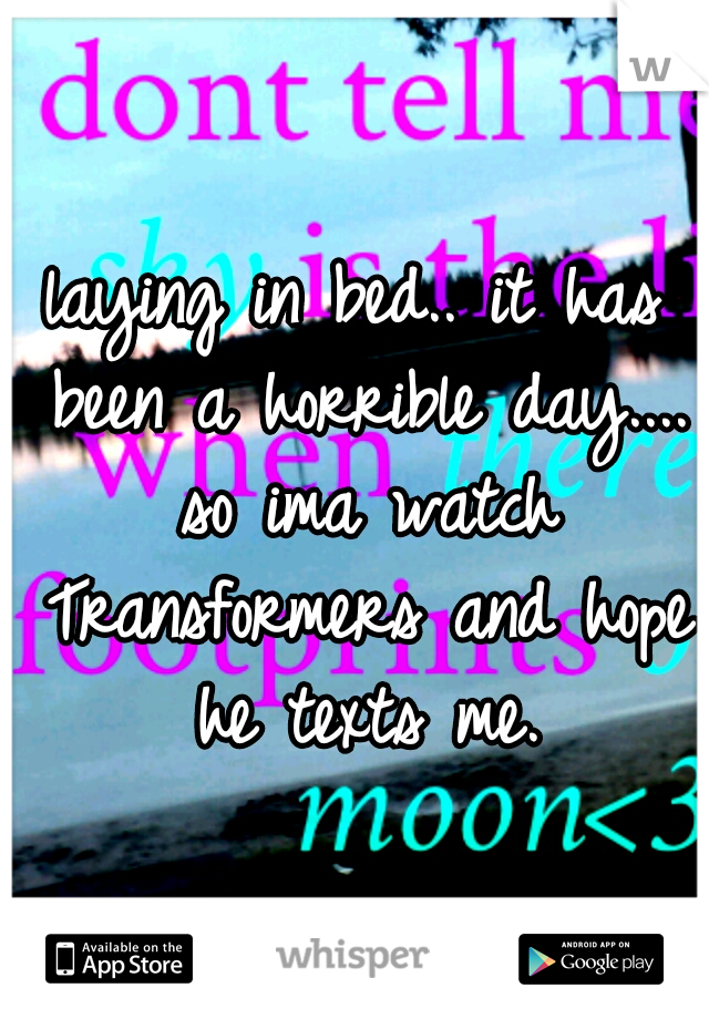 laying in bed.. it has been a horrible day.... so ima watch Transformers and hope he texts me.