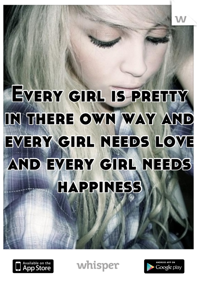 Every girl is pretty in there own way and every girl needs love and every girl needs happiness