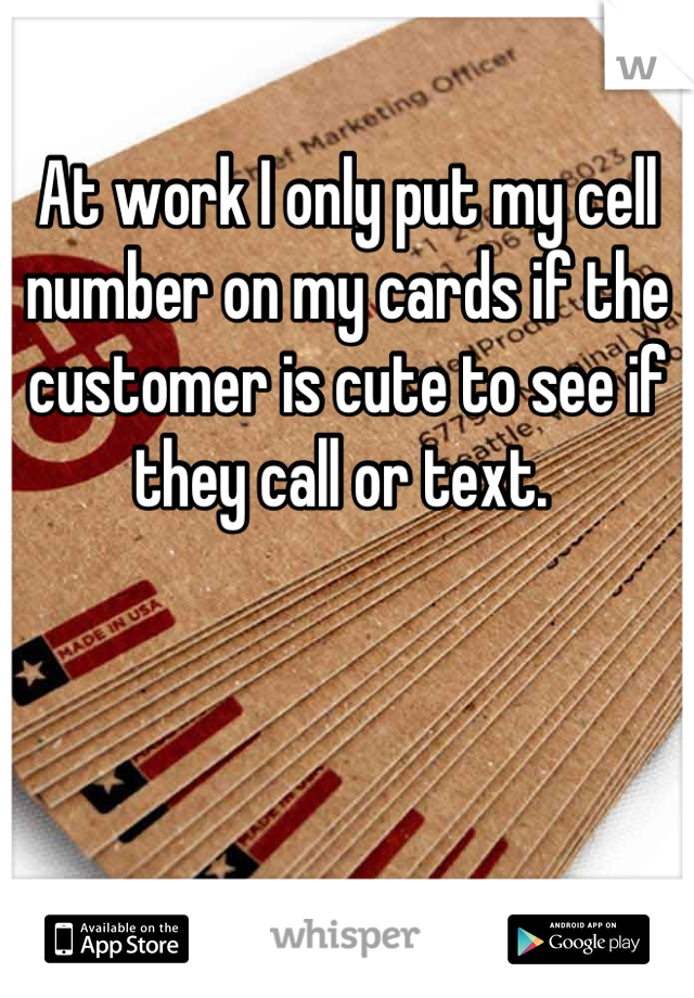 At work I only put my cell number on my cards if the customer is cute to see if they call or text.