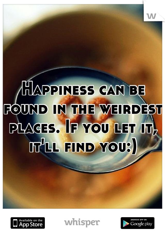 Happiness can be found in the weirdest places. If you let it, it'll find you:)