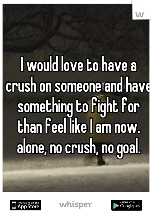 I would love to have a crush on someone and have something to fight for than feel like I am now. alone, no crush, no goal.