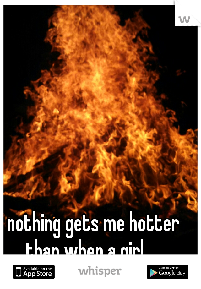 nothing gets me hotter than when a girl.....