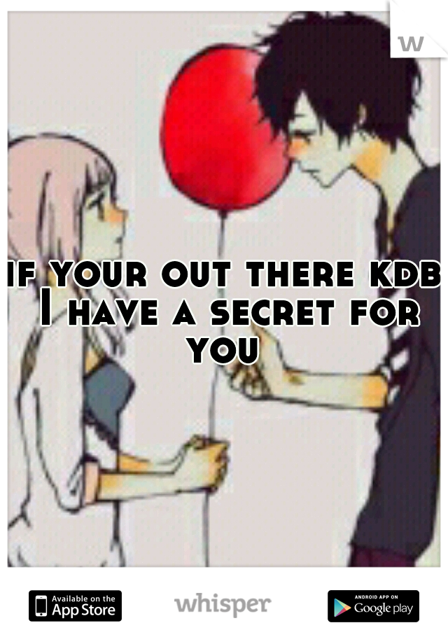 if your out there kdb I have a secret for you