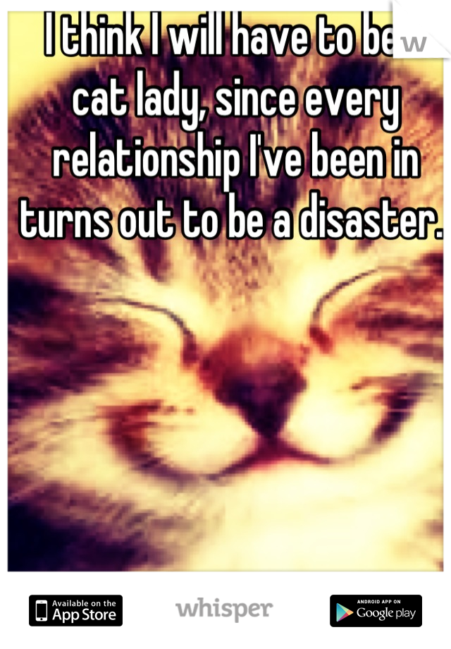 I think I will have to be a cat lady, since every relationship I've been in turns out to be a disaster.