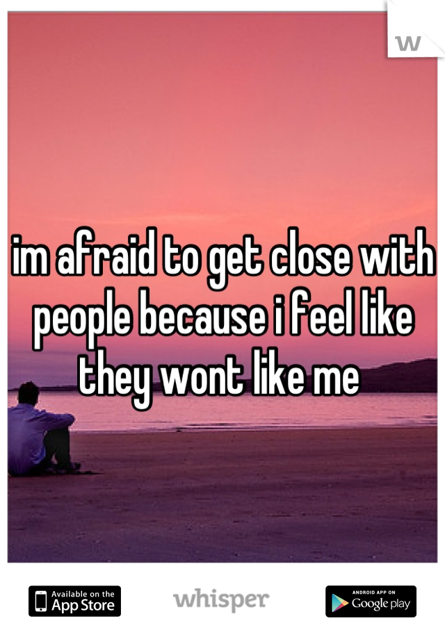 im afraid to get close with people because i feel like they wont like me