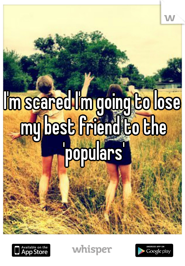 I'm scared I'm going to lose my best friend to the 'populars'
