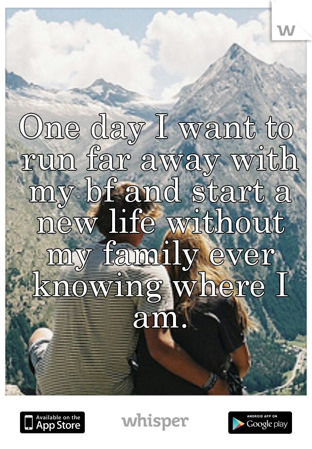 One day I want to run far away with my bf and start a new life without my family ever knowing where I am.