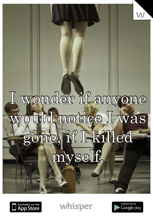 I wonder if anyone would notice I was gone, if I killed myself.