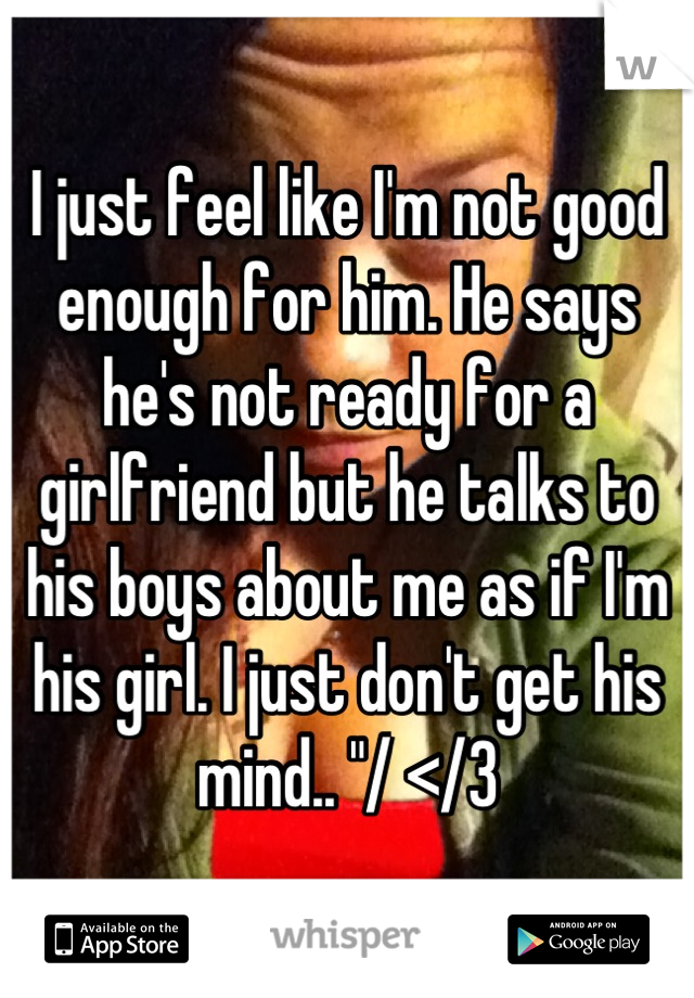 """I just feel like I'm not good enough for him. He says he's not ready for a girlfriend but he talks to his boys about me as if I'm his girl. I just don't get his mind.. """"/ </3"""
