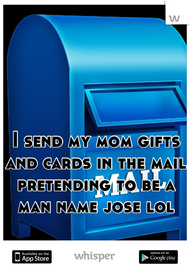 I send my mom gifts and cards in the mail pretending to be a man name jose lol
