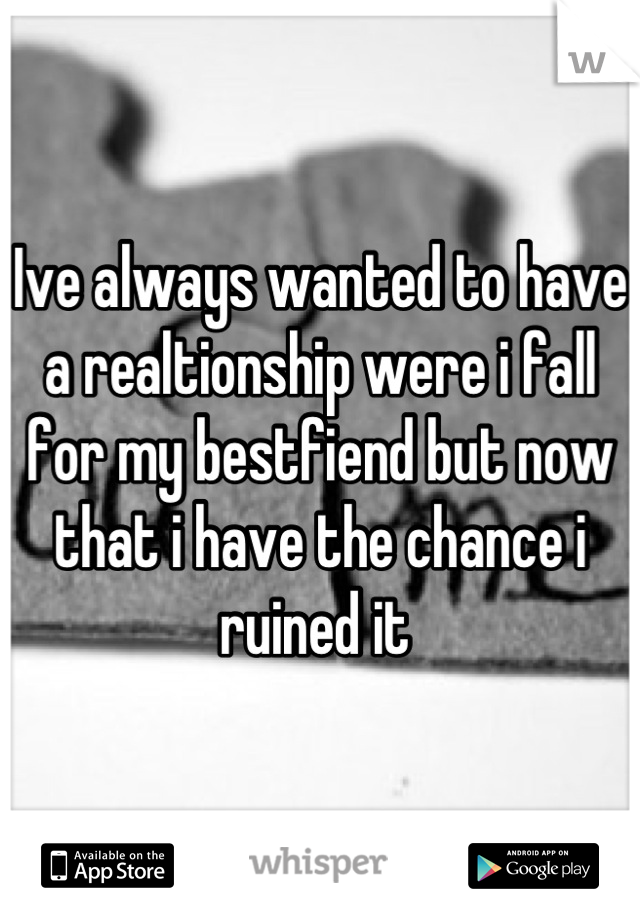 Ive always wanted to have a realtionship were i fall for my bestfiend but now that i have the chance i ruined it