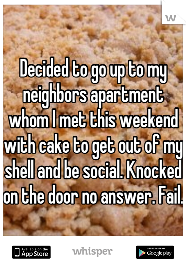 Decided to go up to my neighbors apartment whom I met this weekend with cake to get out of my shell and be social. Knocked on the door no answer. Fail.