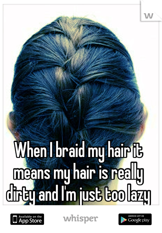 When I braid my hair it means my hair is really dirty and I'm just too lazy to wash it.
