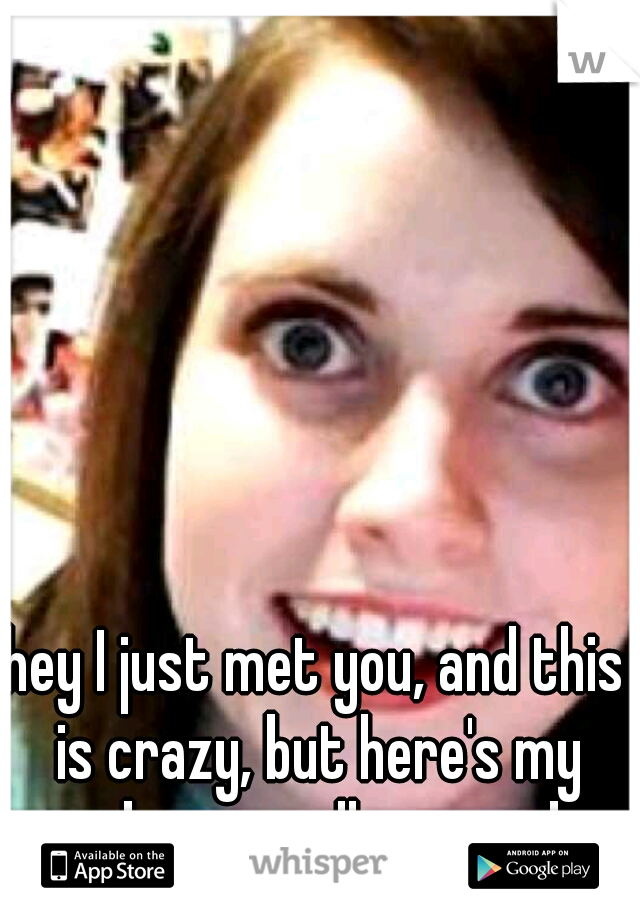 hey I just met you, and this is crazy, but here's my number so call me maybe.