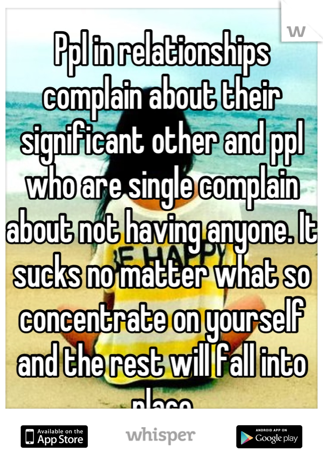 Ppl in relationships complain about their significant other and ppl who are single complain about not having anyone. It sucks no matter what so concentrate on yourself and the rest will fall into place