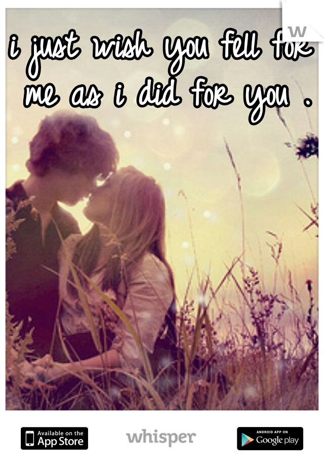 i just wish you fell for me as i did for you .