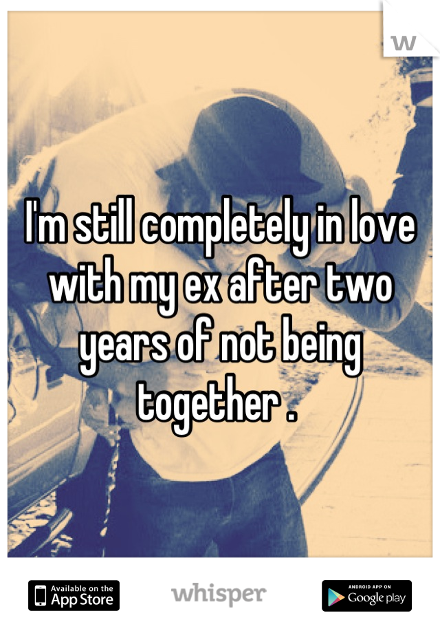 I'm still completely in love with my ex after two years of not being together .