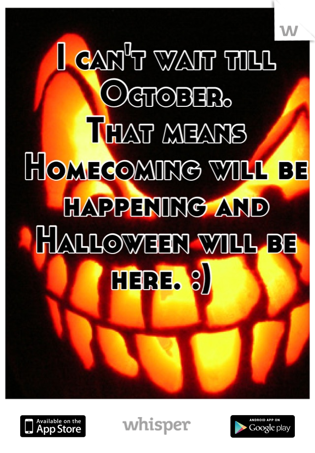 I can't wait till October.  That means Homecoming will be happening and Halloween will be here. :)
