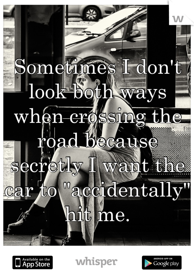 """Sometimes I don't look both ways when crossing the road because secretly I want the car to """"accidentally"""" hit me."""