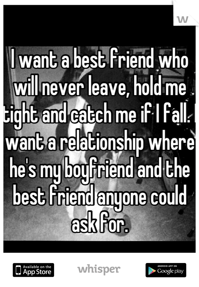 I want a best friend who will never leave, hold me tight and catch me if I fall. I want a relationship where he's my boyfriend and the best friend anyone could ask for.