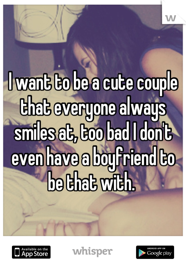 I want to be a cute couple that everyone always smiles at, too bad I don't even have a boyfriend to be that with.