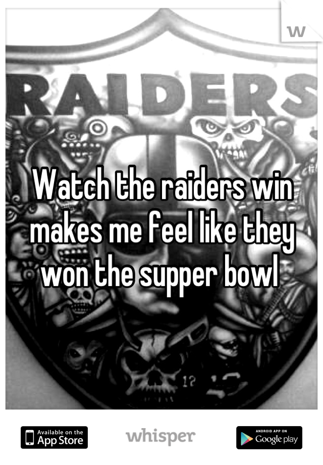 Watch the raiders win makes me feel like they won the supper bowl