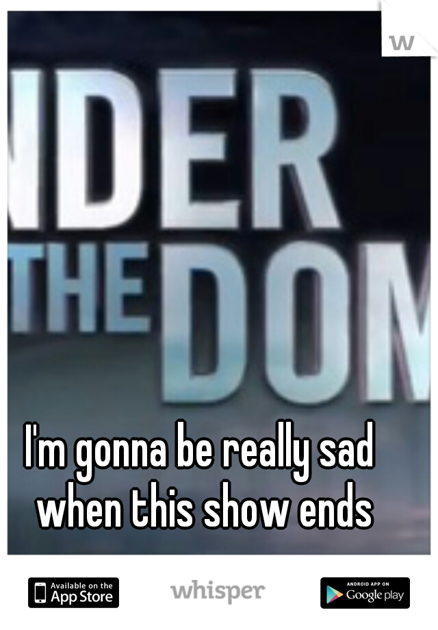I'm gonna be really sad when this show ends