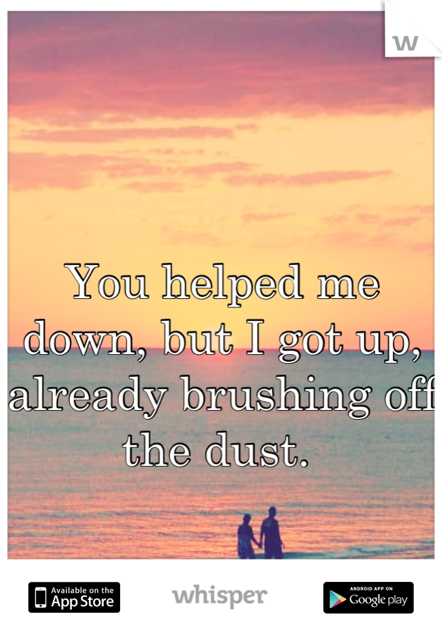 You helped me down, but I got up, already brushing off the dust.