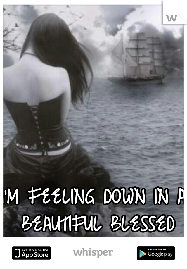 I'M FEELING DOWN IN A BEAUTIFUL BLESSED DAY..........