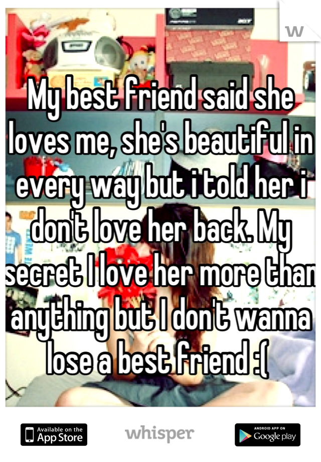 My best friend said she loves me, she's beautiful in every way but i told her i don't love her back. My secret I love her more than anything but I don't wanna lose a best friend :(