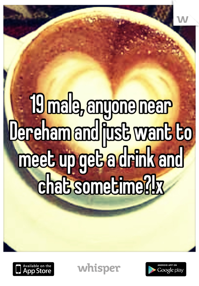 19 male, anyone near Dereham and just want to meet up get a drink and chat sometime?!x