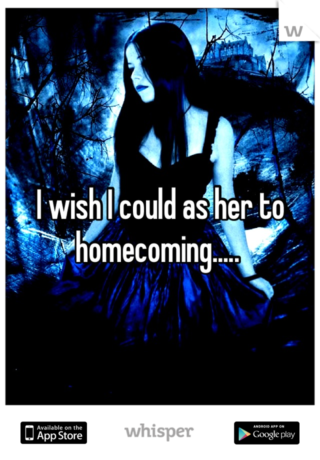 I wish I could as her to homecoming.....