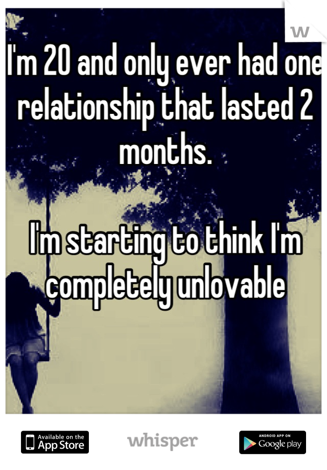 I'm 20 and only ever had one relationship that lasted 2 months.  I'm starting to think I'm completely unlovable