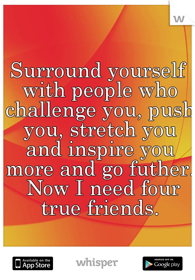 Surround yourself with people who challenge you, push you, stretch you and inspire you more and go futher.  Now I need four true friends.