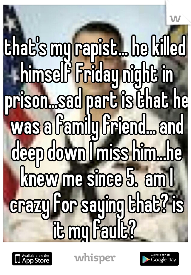 that's my rapist... he killed himself Friday night in prison...sad part is that he was a family friend... and deep down I miss him...he knew me since 5.  am I crazy for saying that? is it my fault?