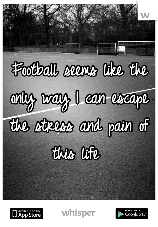 Football seems like the only way I can escape the stress and pain of this life
