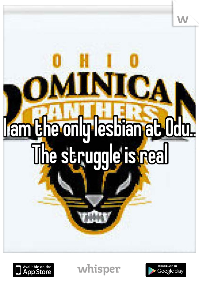 I am the only lesbian at Odu.. The struggle is real