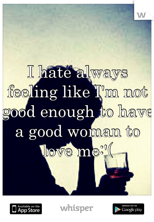 I hate always feeling like I'm not good enough to have a good woman to love me:'(