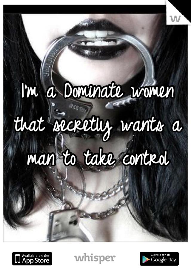 I'm a Dominate women that secretly wants a man to take control
