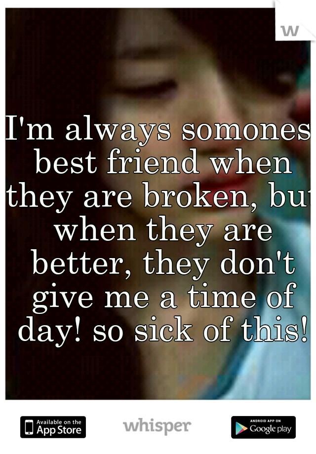 I'm always somones best friend when they are broken, but when they are better, they don't give me a time of day! so sick of this!
