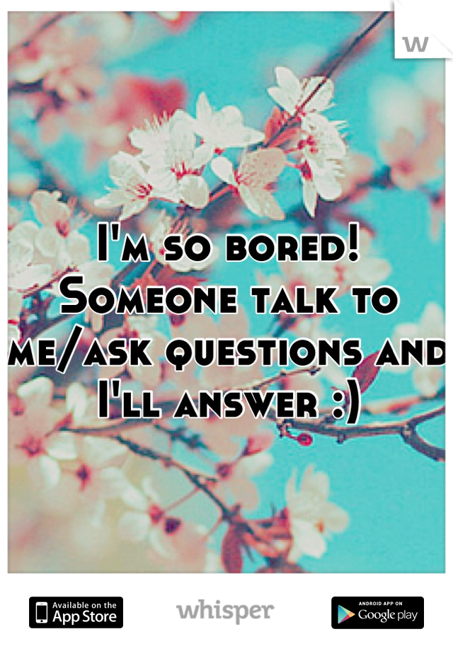 I'm so bored! Someone talk to me/ask questions and I'll answer :)