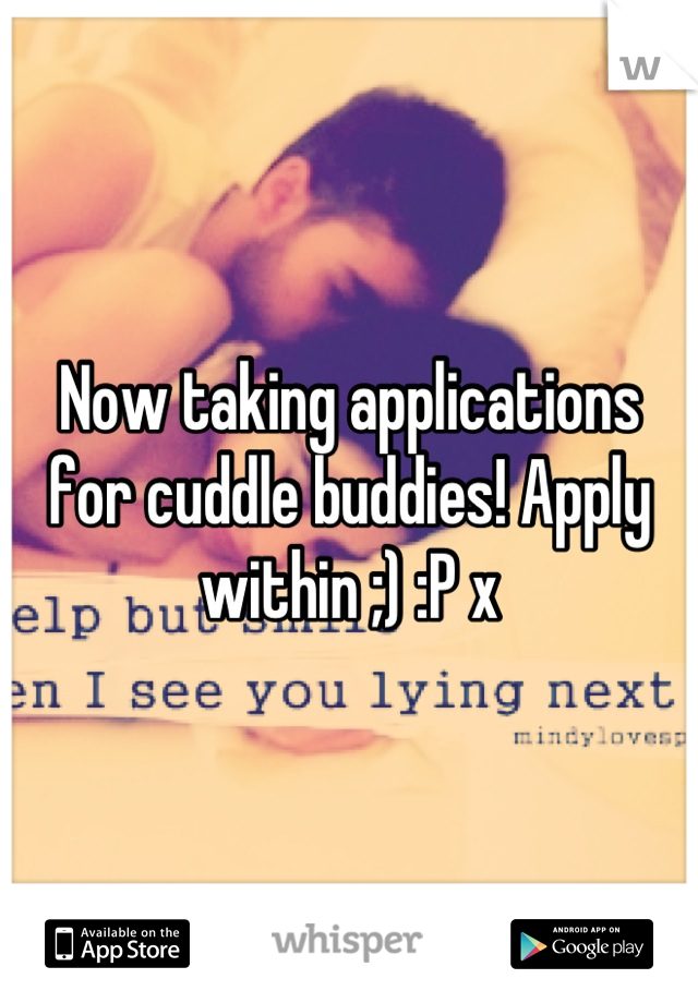 Now taking applications for cuddle buddies! Apply within ;) :P x