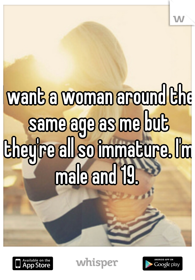 I want a woman around the same age as me but they're all so immature. I'm male and 19.
