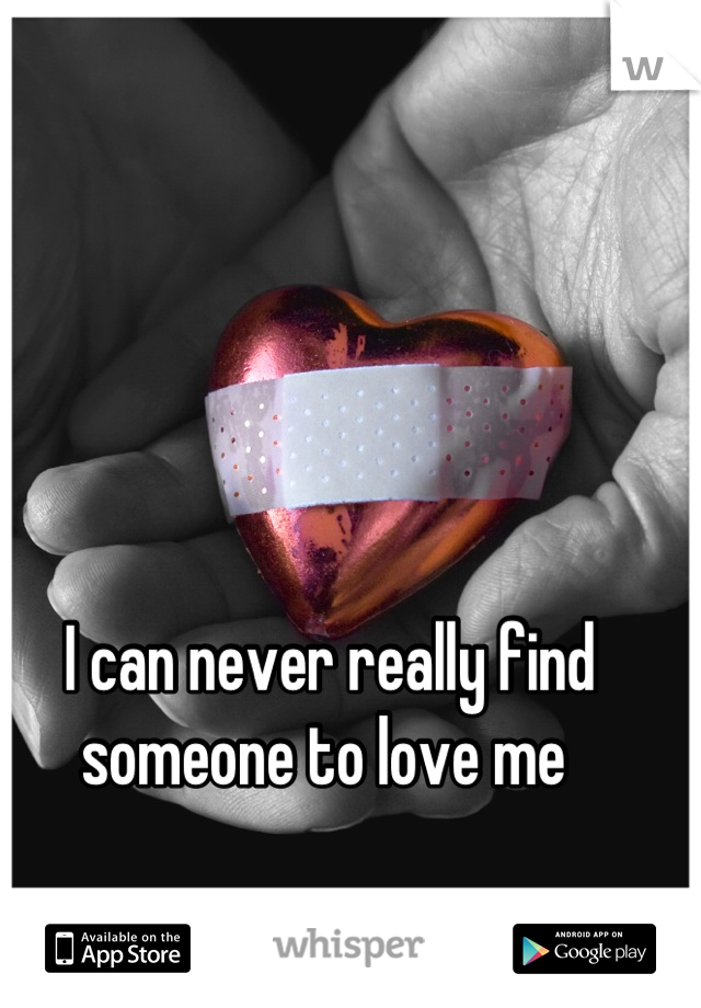 I can never really find someone to love me