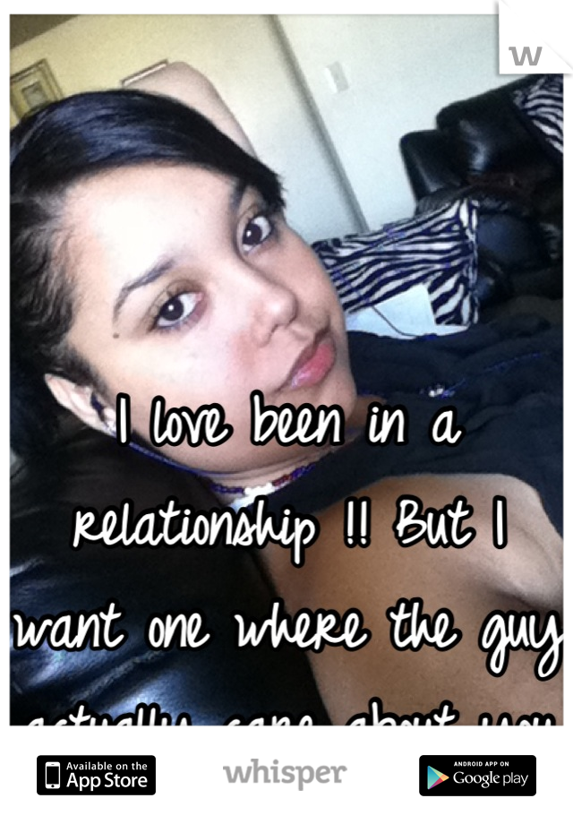 I love been in a relationship !! But I want one where the guy actually care about you !!