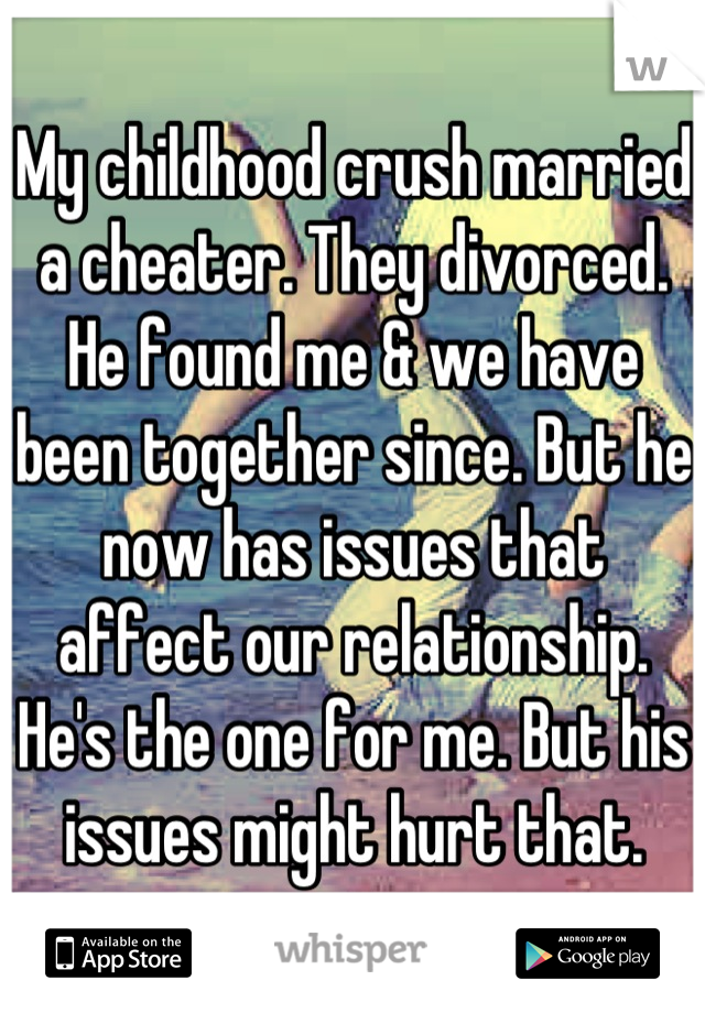 My childhood crush married a cheater. They divorced. He found me & we have been together since. But he now has issues that affect our relationship. He's the one for me. But his issues might hurt that.