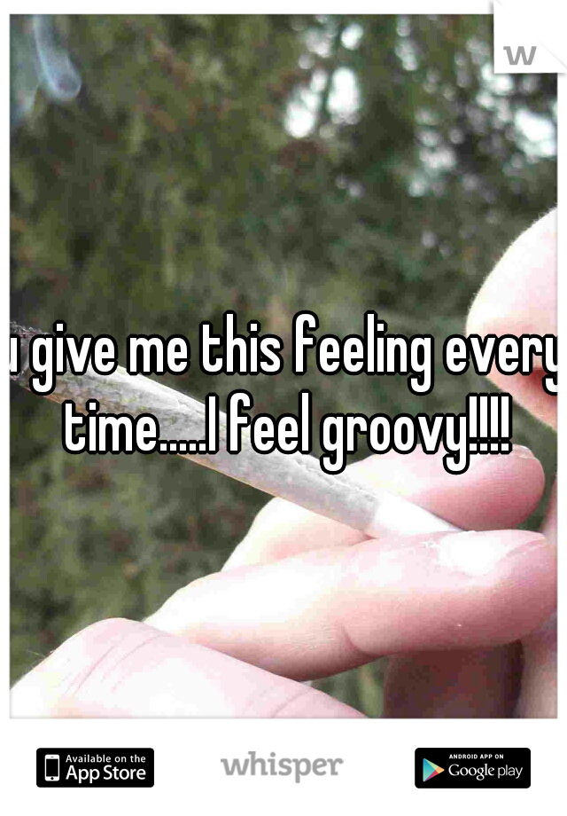 u give me this feeling every time.....I feel groovy!!!!