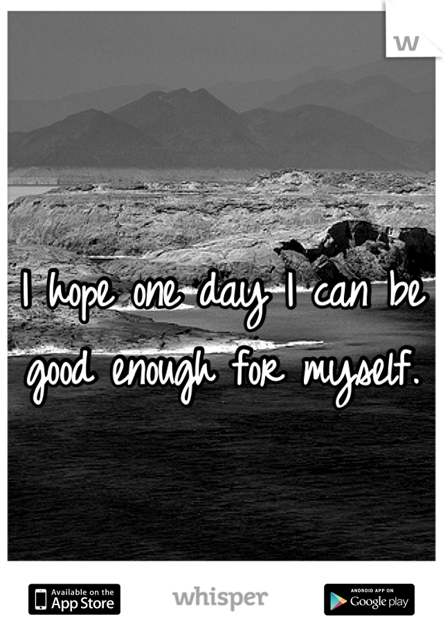 I hope one day I can be good enough for myself.